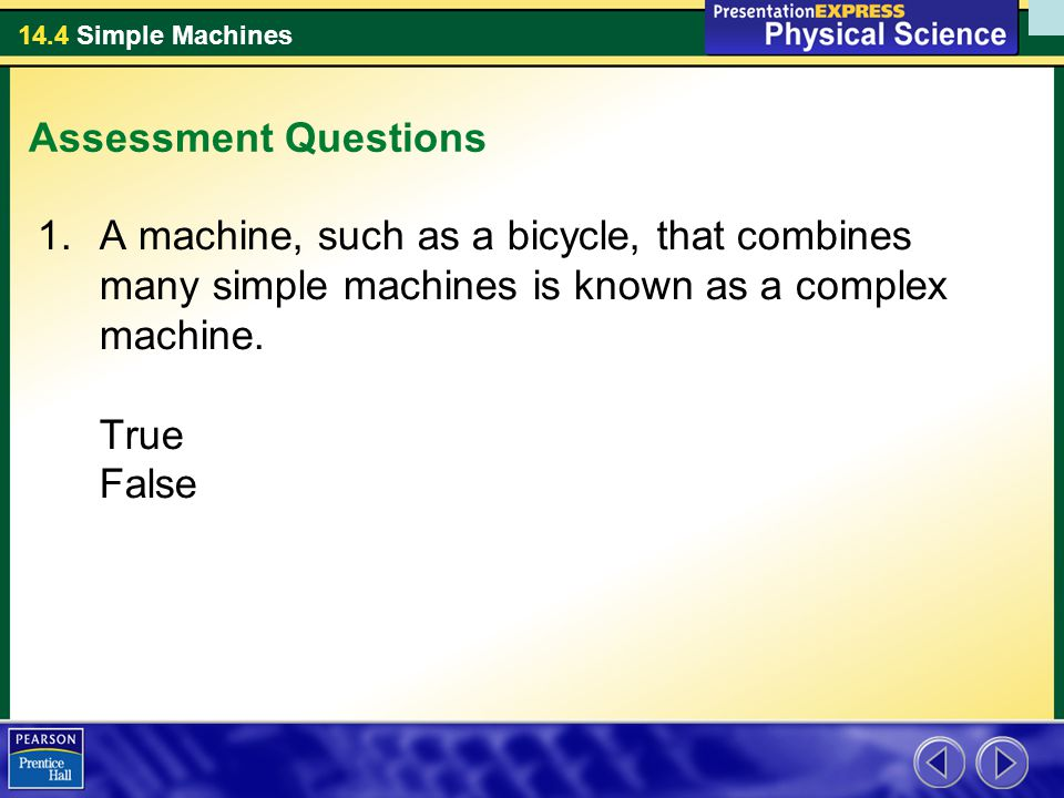 Assessment Questions A machine, such as a bicycle, that combines many simple machines is known as a complex machine.