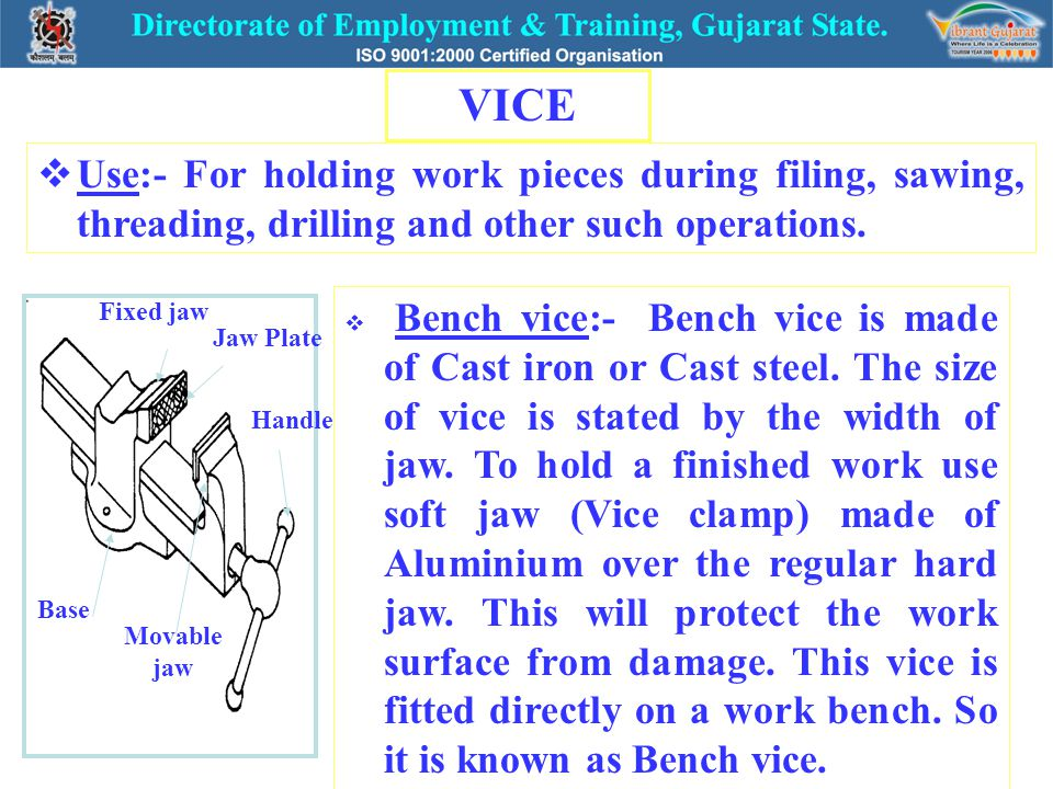 VICE Use:- For holding work pieces during filing, sawing, threading, drilling and other such operations.