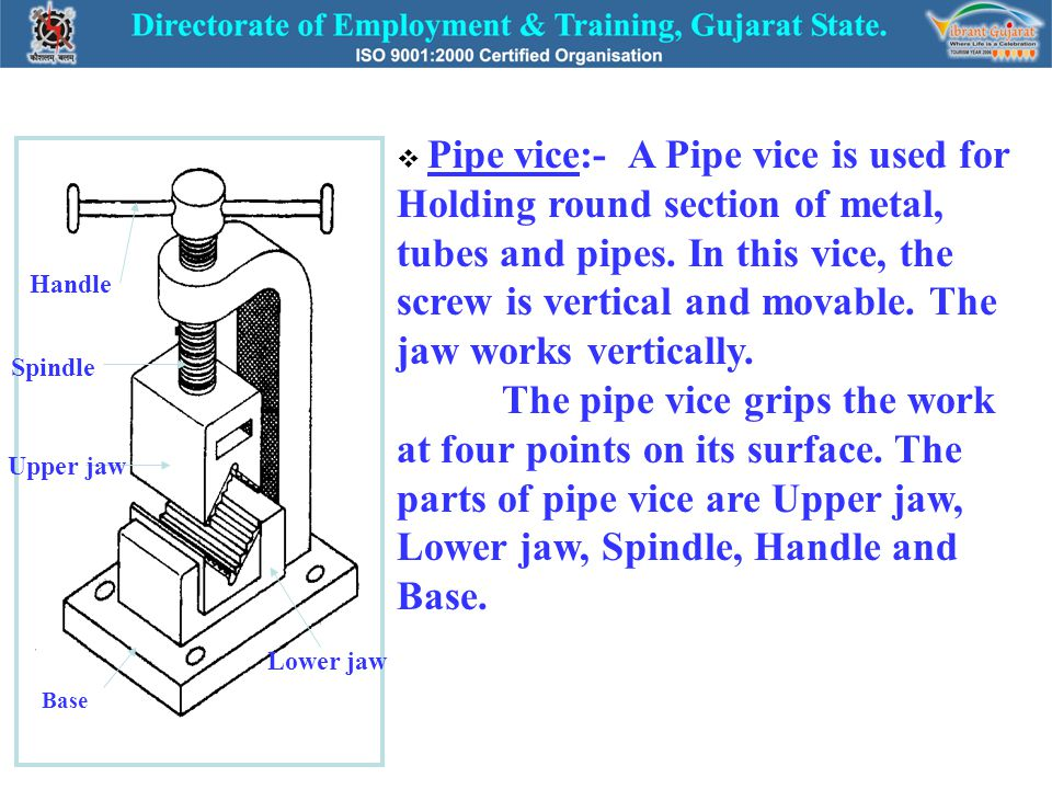 Pipe vice:- A Pipe vice is used for Holding round section of metal, tubes and pipes. In this vice, the screw is vertical and movable. The jaw works vertically. The pipe vice grips the work at four points on its surface. The parts of pipe vice are Upper jaw, Lower jaw, Spindle, Handle and Base.