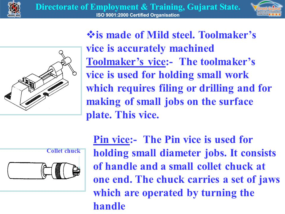 is made of Mild steel. Toolmaker's vice is accurately machined Toolmaker's vice:- The toolmaker's vice is used for holding small work which requires filing or drilling and for making of small jobs on the surface plate. This vice.