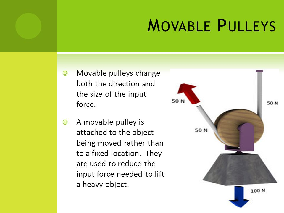 Movable Pulleys Movable pulleys change both the direction and the size of the input force.