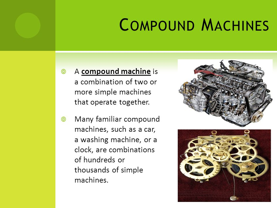 Compound Machines A compound machine is a combination of two or more simple machines that operate together.