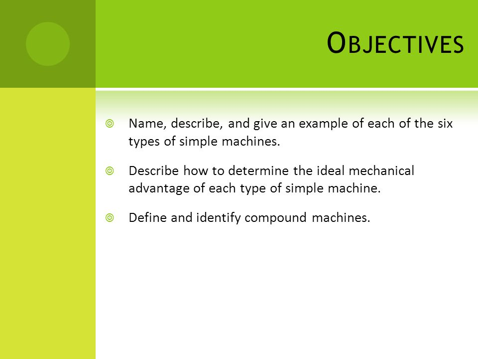 Objectives Name, describe, and give an example of each of the six types of simple machines.