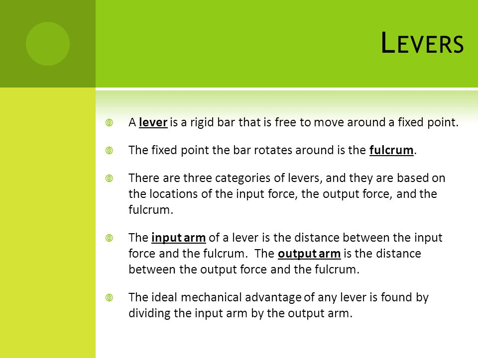 Levers A lever is a rigid bar that is free to move around a fixed point. The fixed point the bar rotates around is the fulcrum.