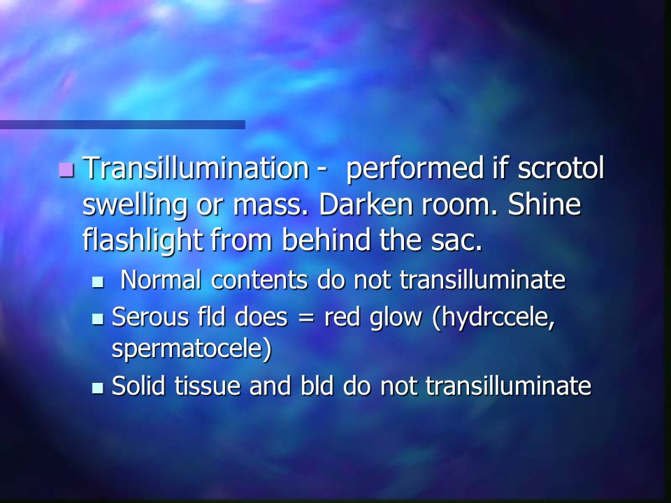 Transillumination - performed if scrotol swelling or mass. Darken room