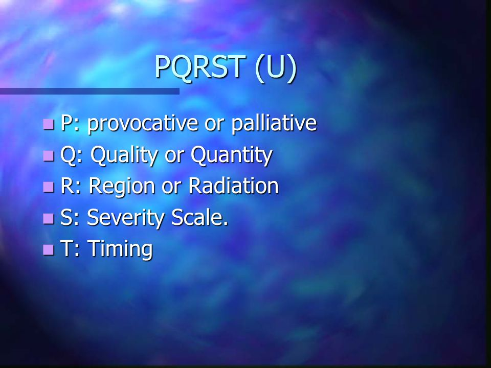 PQRST (U) P: provocative or palliative Q: Quality or Quantity