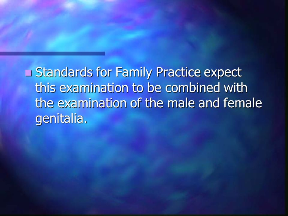 Standards for Family Practice expect this examination to be combined with the examination of the male and female genitalia.