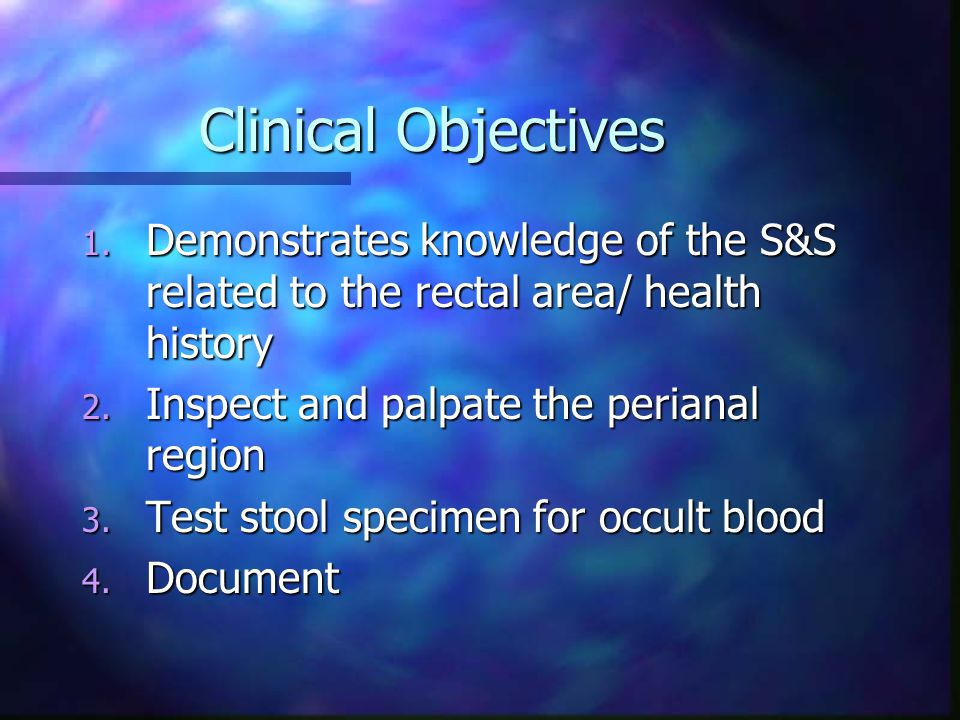 Clinical Objectives Demonstrates knowledge of the S&S related to the rectal area/ health history. Inspect and palpate the perianal region.