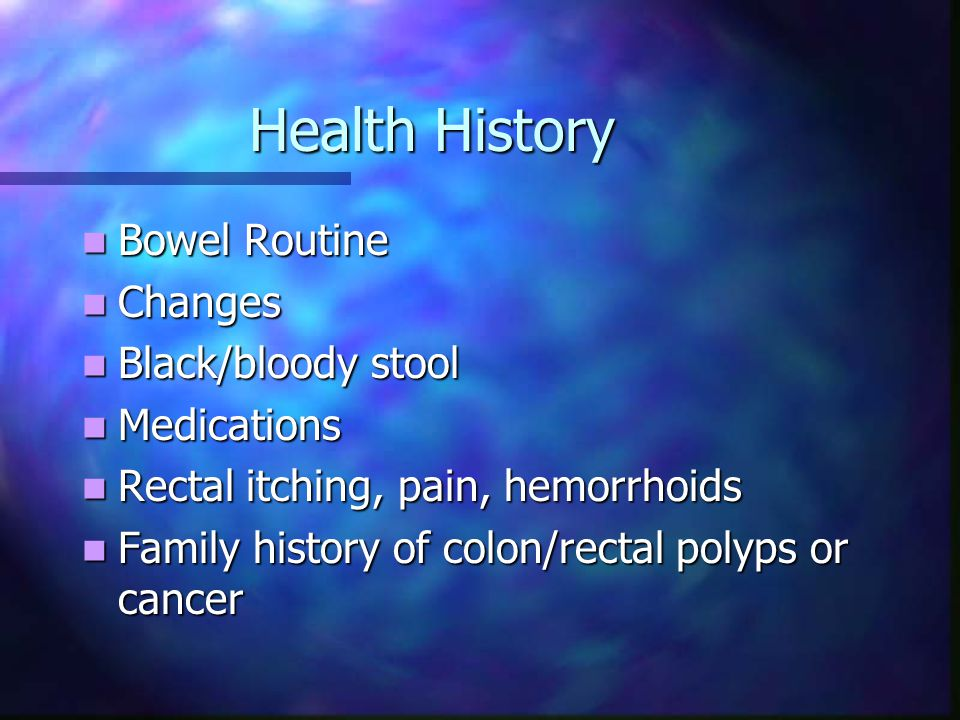 Health History Bowel Routine Changes Black/bloody stool Medications