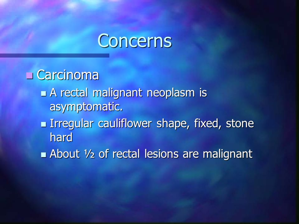 Concerns Carcinoma A rectal malignant neoplasm is asymptomatic.