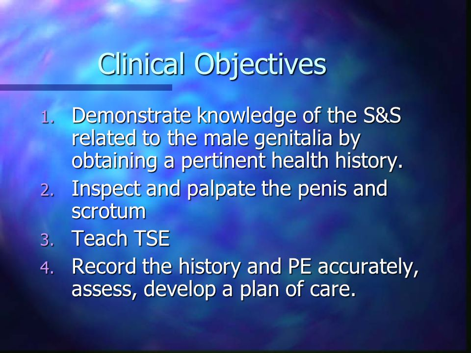 Clinical Objectives Demonstrate knowledge of the S&S related to the male genitalia by obtaining a pertinent health history.