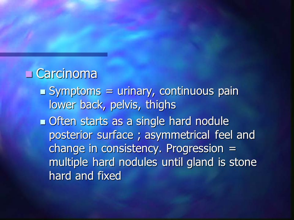 Carcinoma Symptoms = urinary, continuous pain lower back, pelvis, thighs.