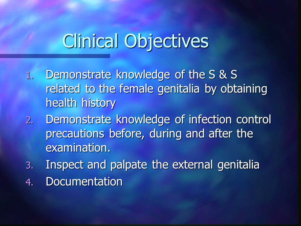Clinical Objectives Demonstrate knowledge of the S & S related to the female genitalia by obtaining health history.