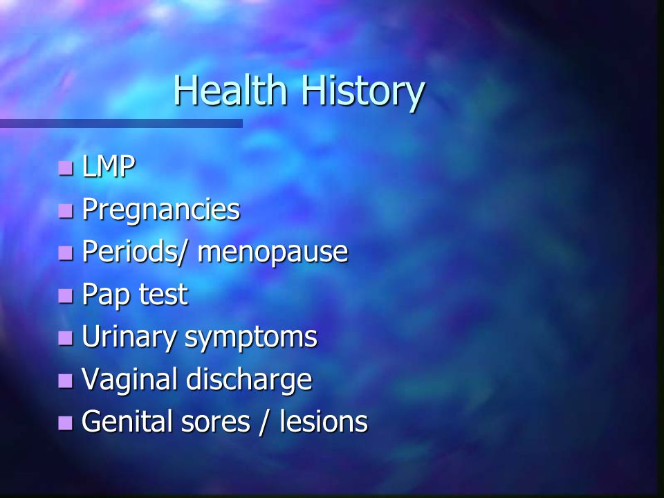 Health History LMP Pregnancies Periods/ menopause Pap test