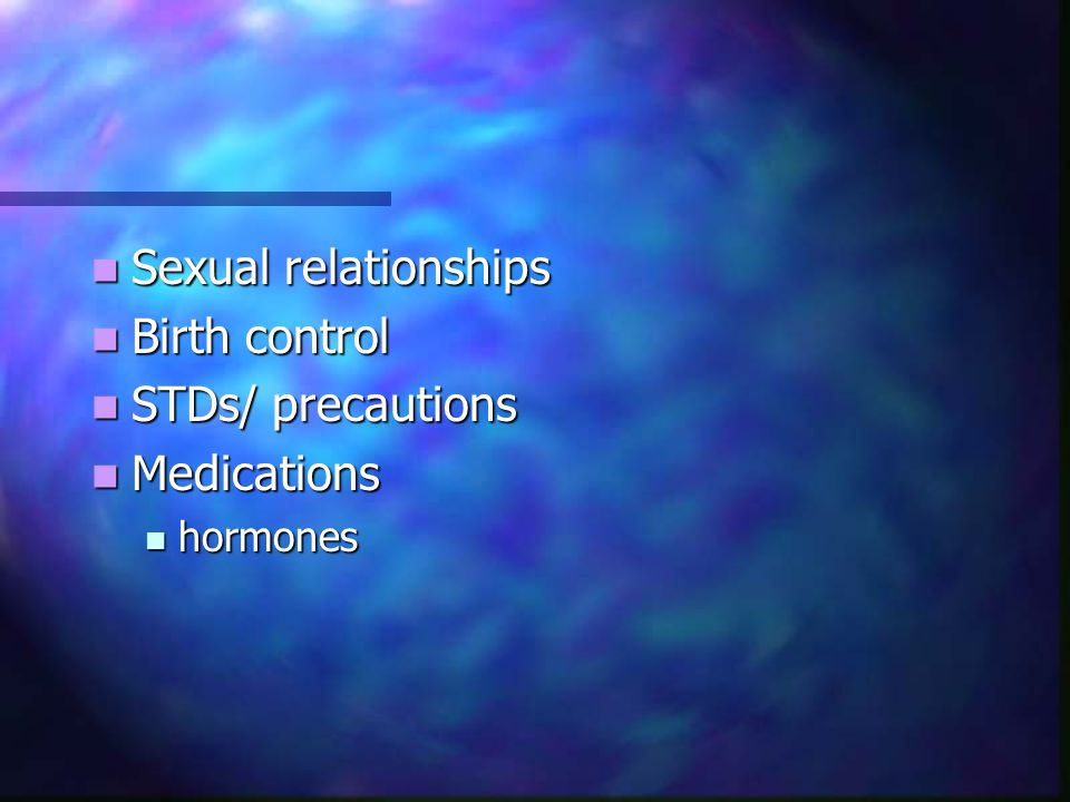 Sexual relationships Birth control STDs/ precautions Medications