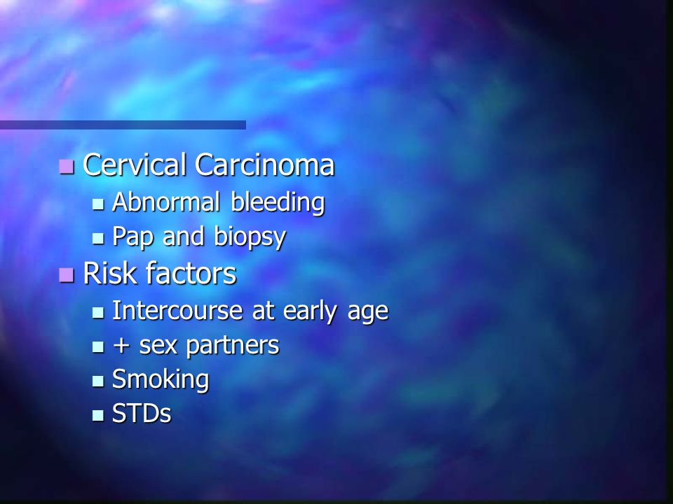Cervical Carcinoma Risk factors Abnormal bleeding Pap and biopsy