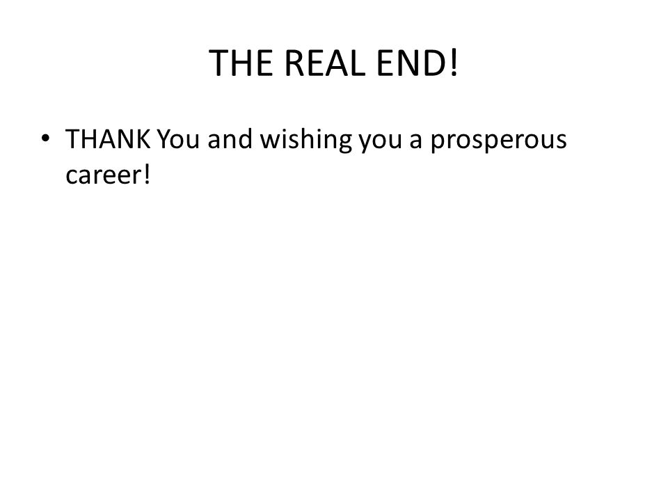 THE REAL END! THANK You and wishing you a prosperous career!