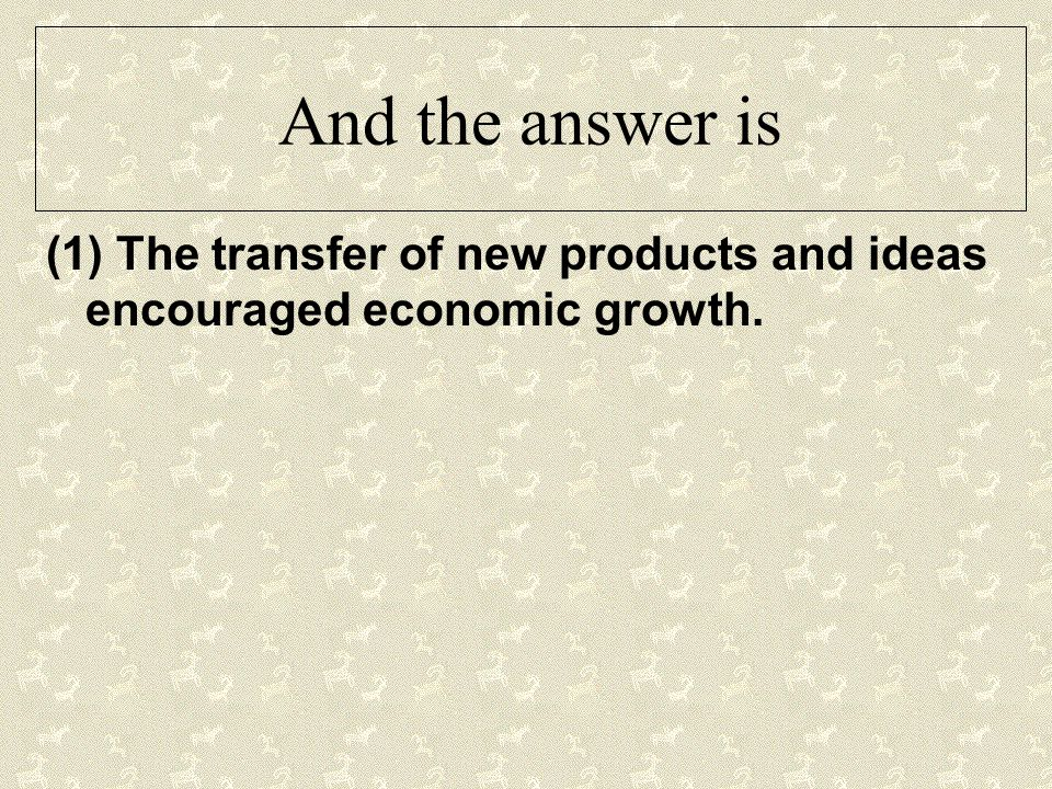 And the answer is (1) The transfer of new products and ideas encouraged economic growth.