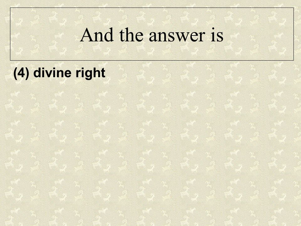 And the answer is (4) divine right