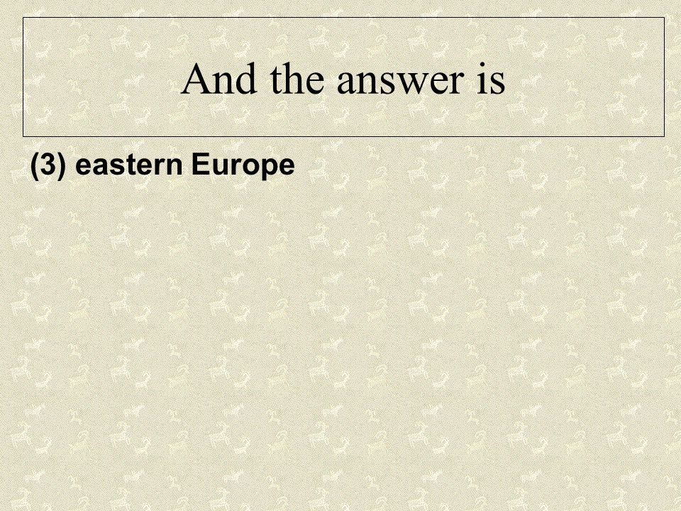 And the answer is (3) eastern Europe