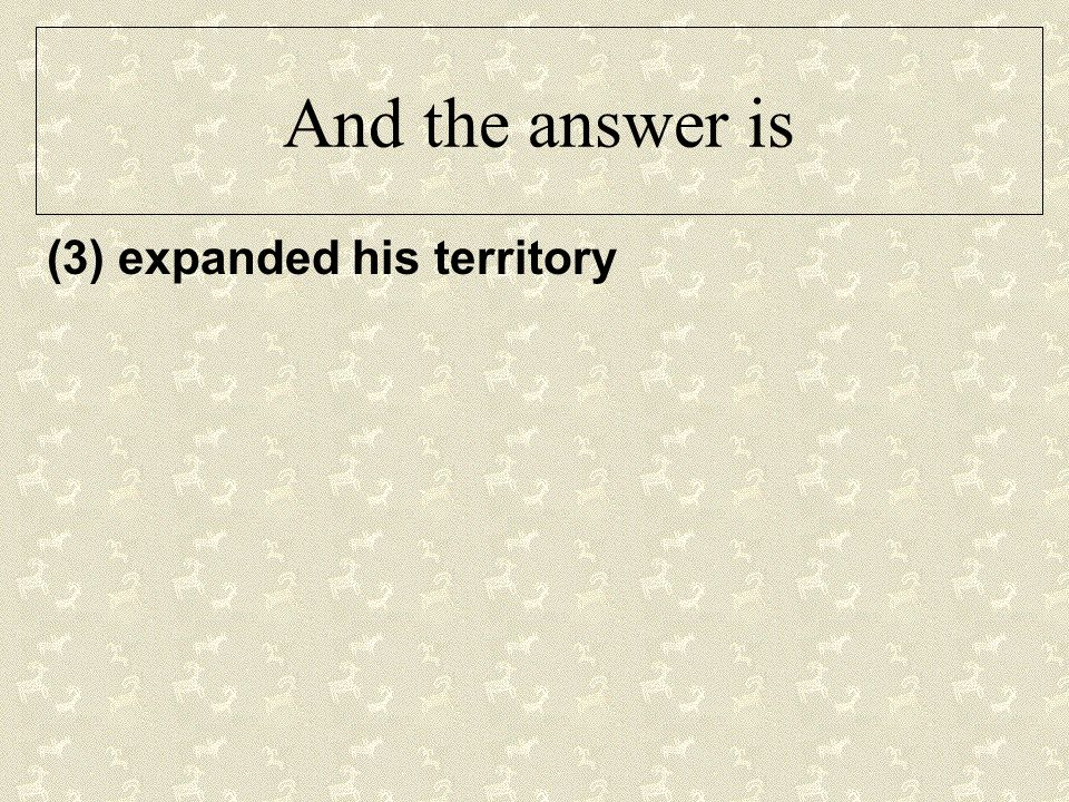 And the answer is (3) expanded his territory