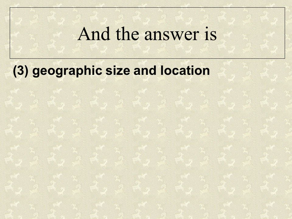 And the answer is (3) geographic size and location