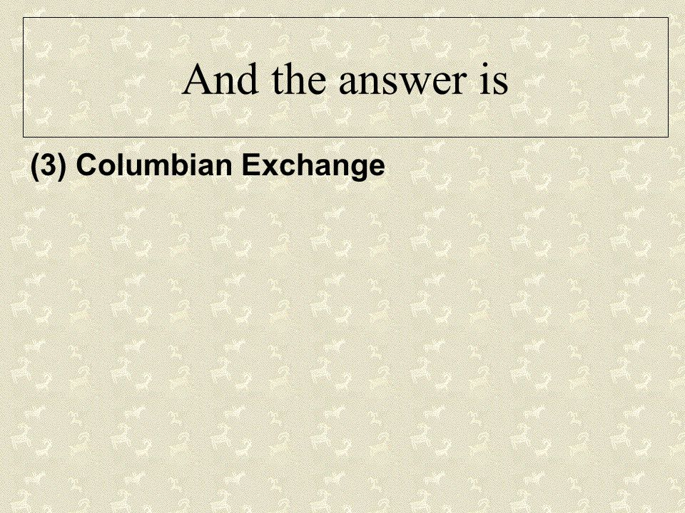 And the answer is (3) Columbian Exchange