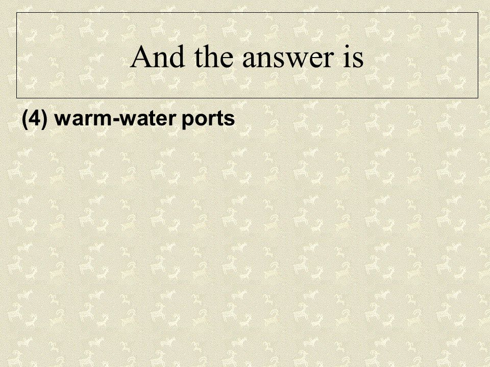 And the answer is (4) warm-water ports