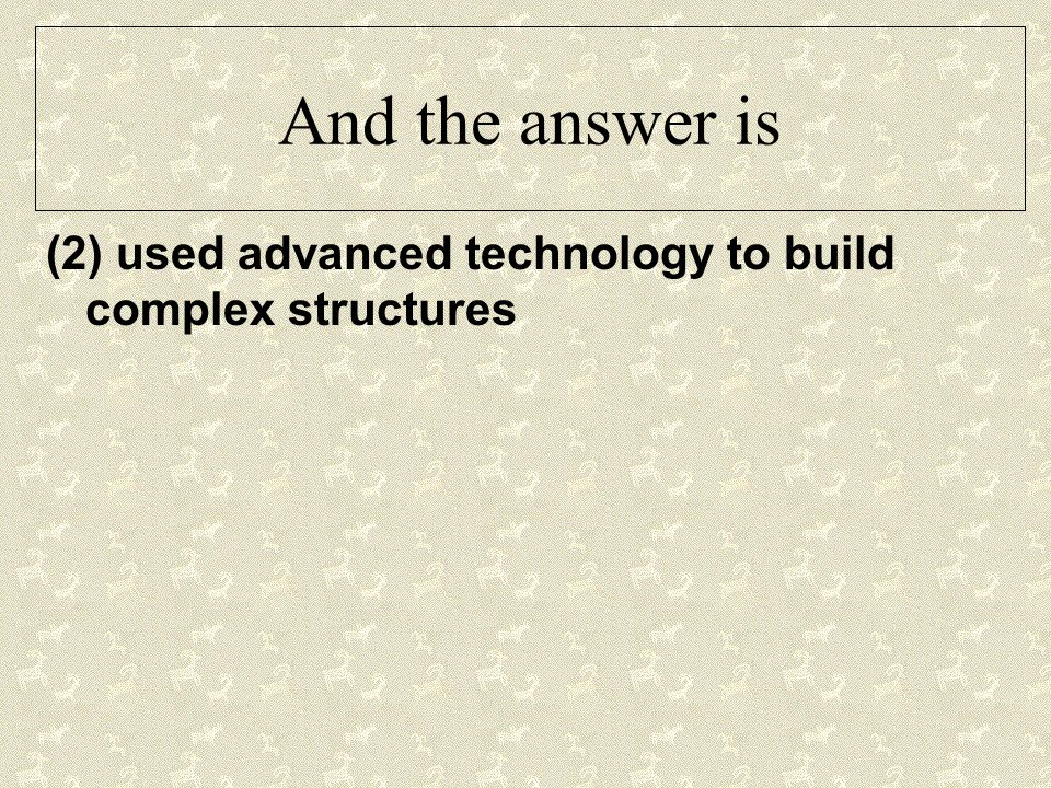 And the answer is (2) used advanced technology to build complex structures