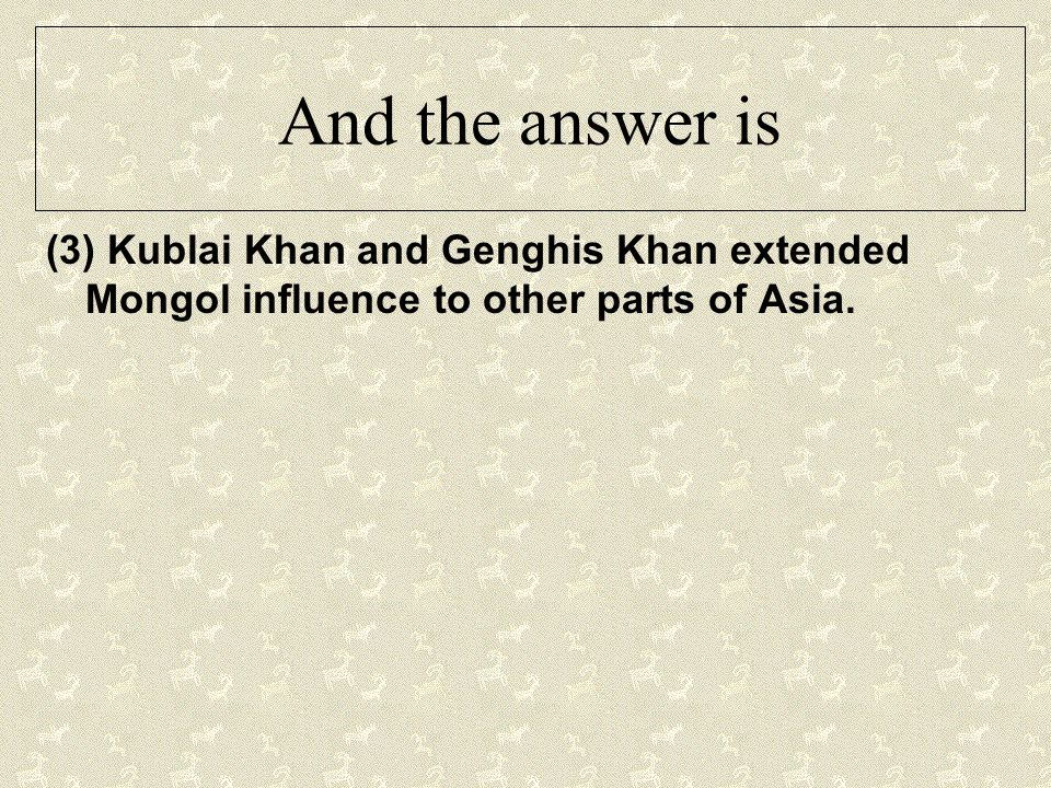 And the answer is (3) Kublai Khan and Genghis Khan extended Mongol influence to other parts of Asia.