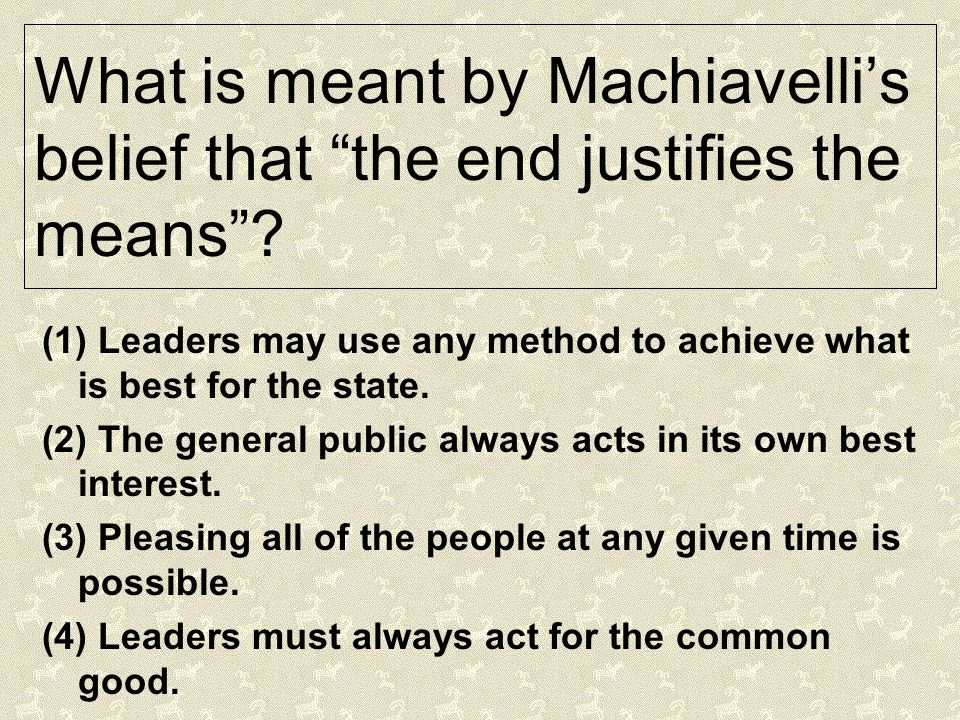 What is meant by Machiavelli's belief that the end justifies the means