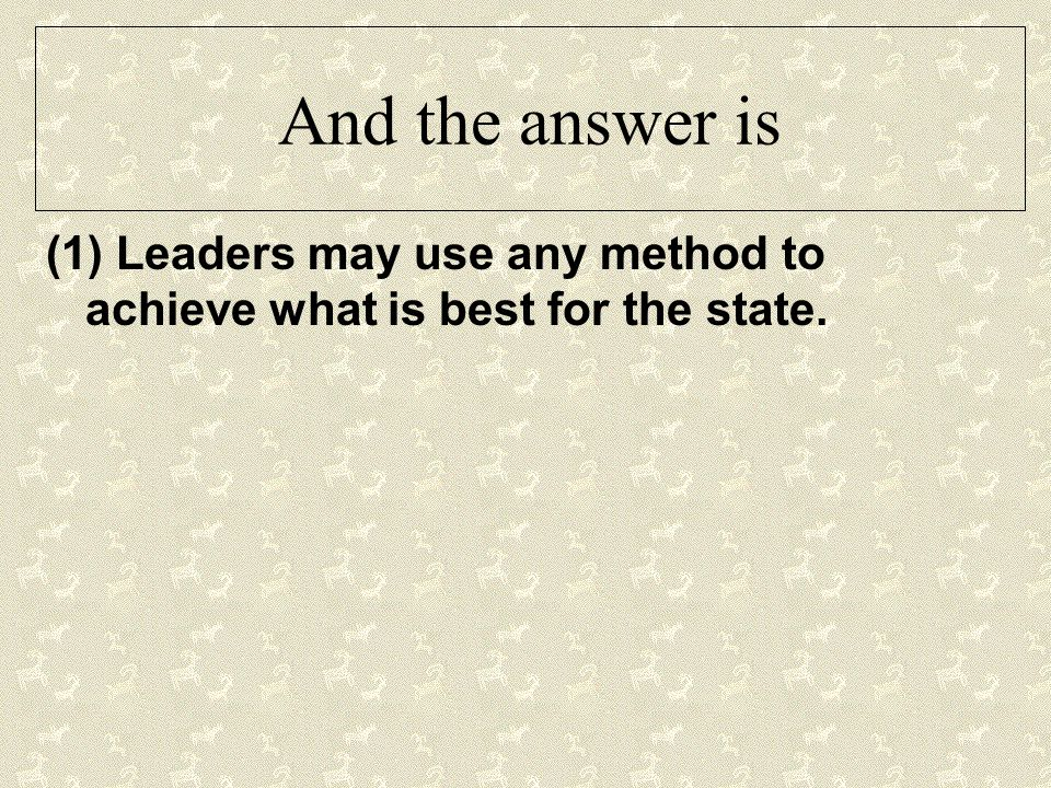 And the answer is (1) Leaders may use any method to achieve what is best for the state.