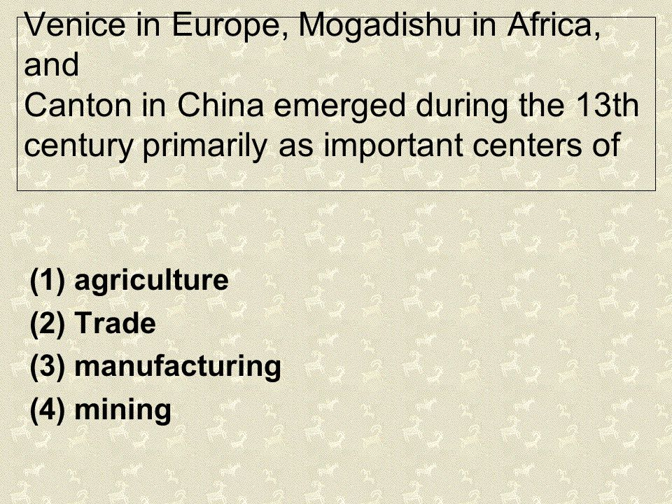 Venice in Europe, Mogadishu in Africa, and Canton in China emerged during the 13th century primarily as important centers of