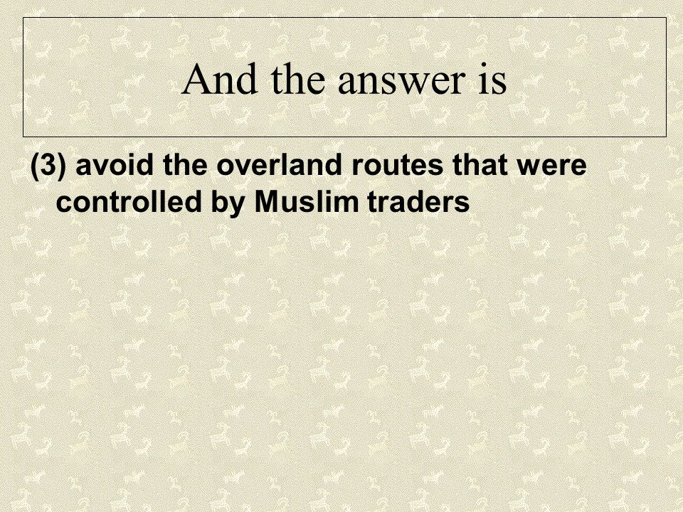 And the answer is (3) avoid the overland routes that were controlled by Muslim traders