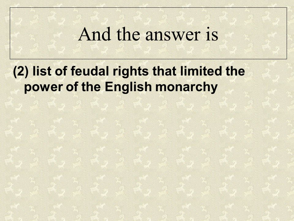 And the answer is (2) list of feudal rights that limited the power of the English monarchy