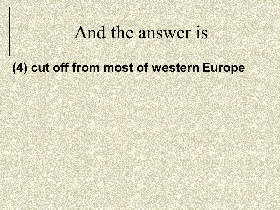 And the answer is (4) cut off from most of western Europe