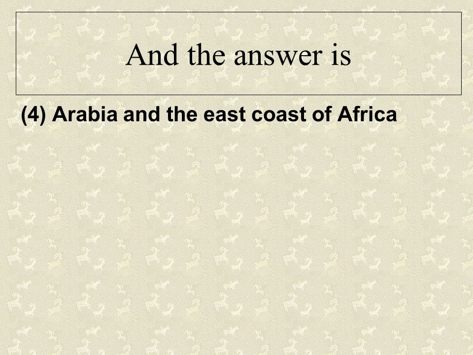 And the answer is (4) Arabia and the east coast of Africa