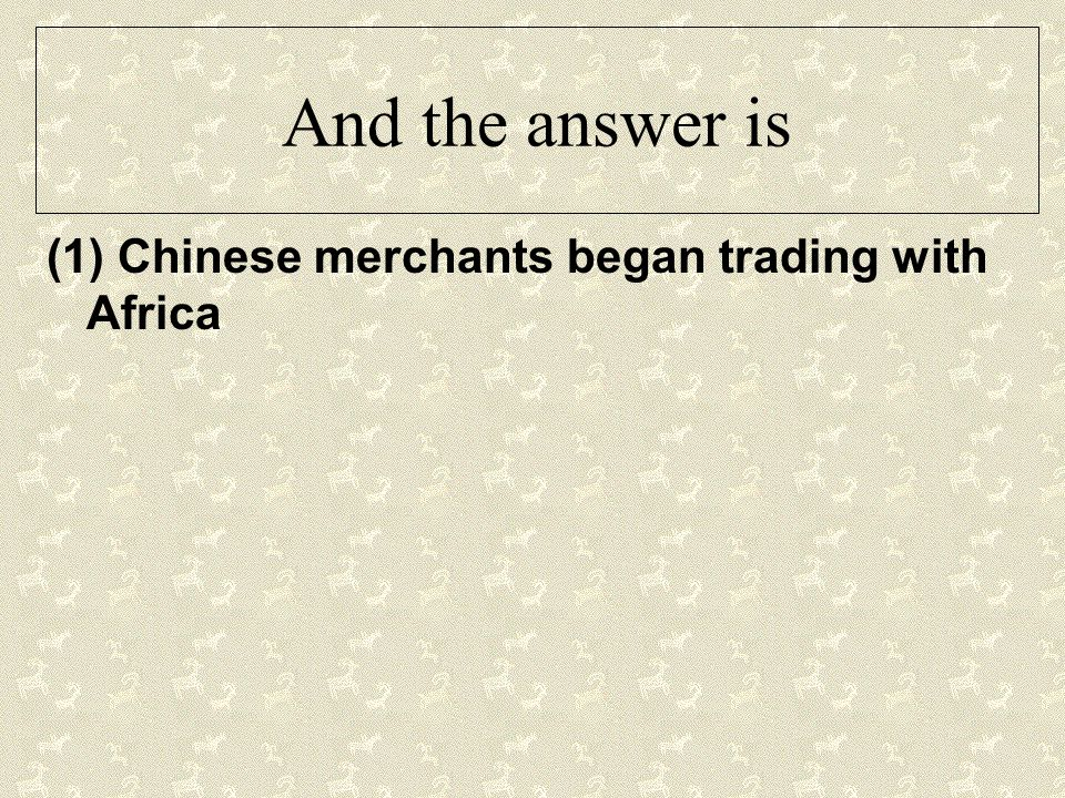And the answer is (1) Chinese merchants began trading with Africa