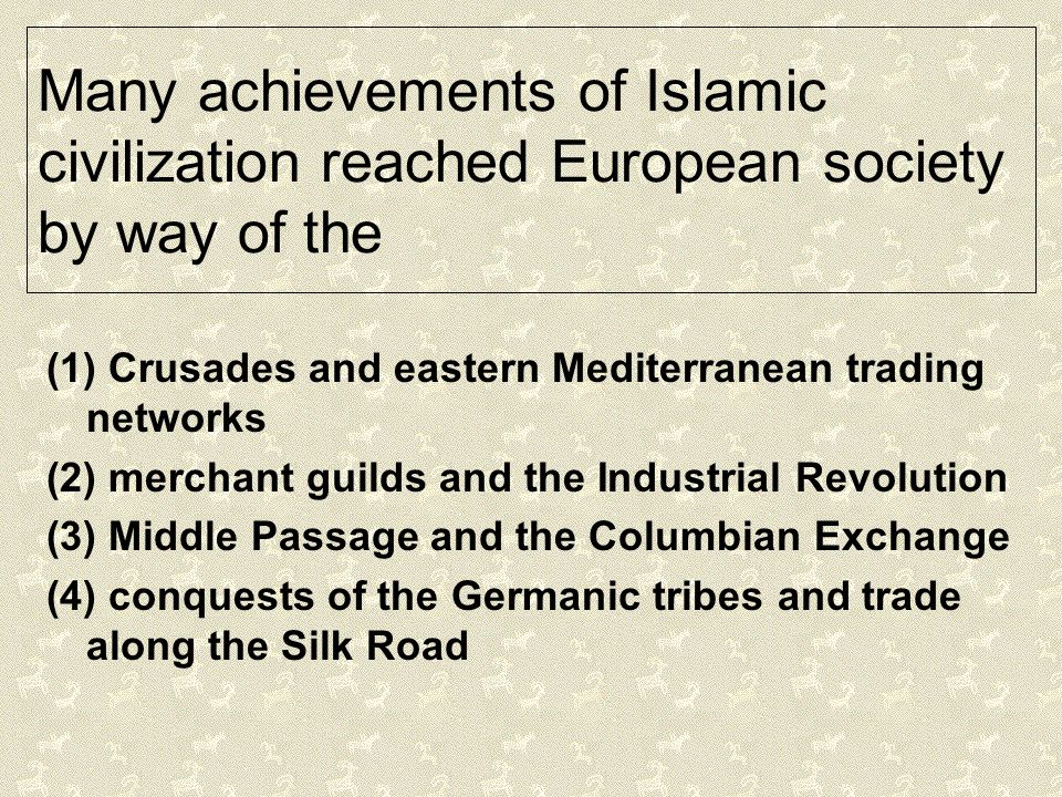 Many achievements of Islamic civilization reached European society by way of the