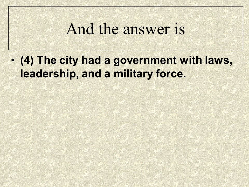 And the answer is (4) The city had a government with laws, leadership, and a military force.