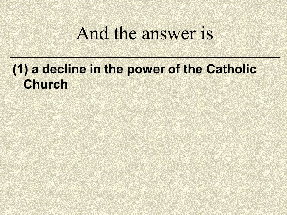 And the answer is (1) a decline in the power of the Catholic Church