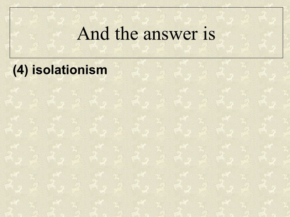 And the answer is (4) isolationism