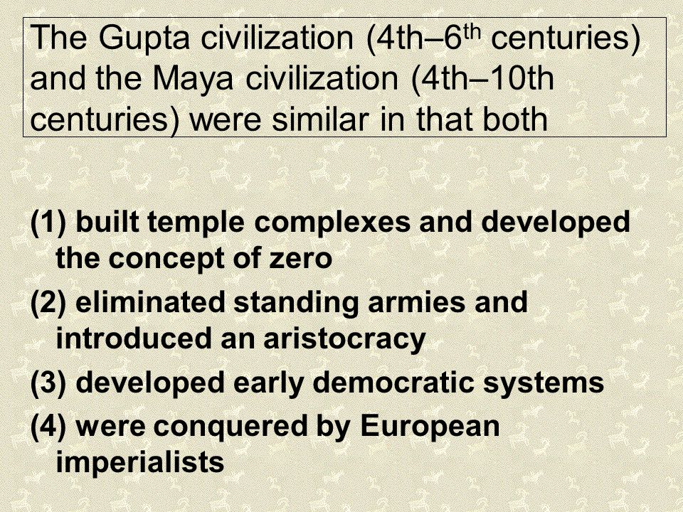 The Gupta civilization (4th–6th centuries) and the Maya civilization (4th–10th centuries) were similar in that both