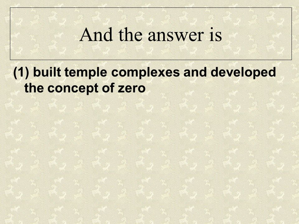 And the answer is (1) built temple complexes and developed the concept of zero