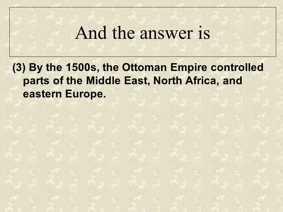 And the answer is (3) By the 1500s, the Ottoman Empire controlled parts of the Middle East, North Africa, and eastern Europe.