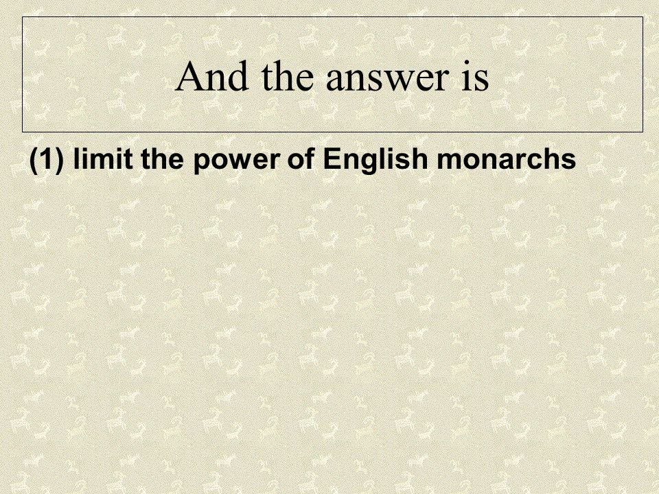 And the answer is (1) limit the power of English monarchs