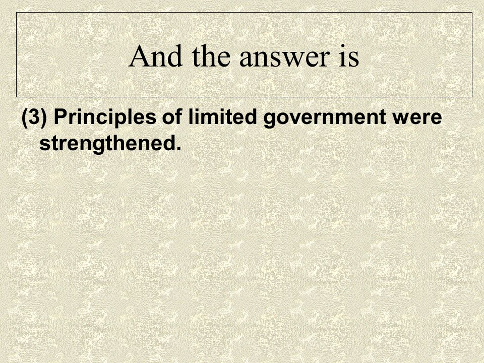 And the answer is (3) Principles of limited government were strengthened.