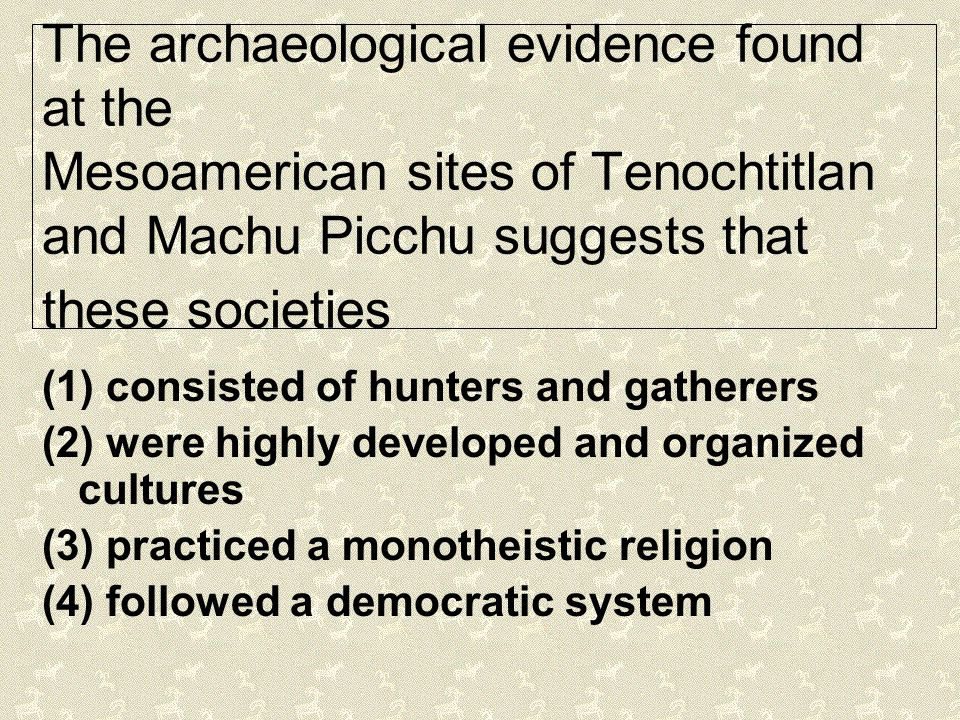 The archaeological evidence found at the Mesoamerican sites of Tenochtitlan and Machu Picchu suggests that these societies