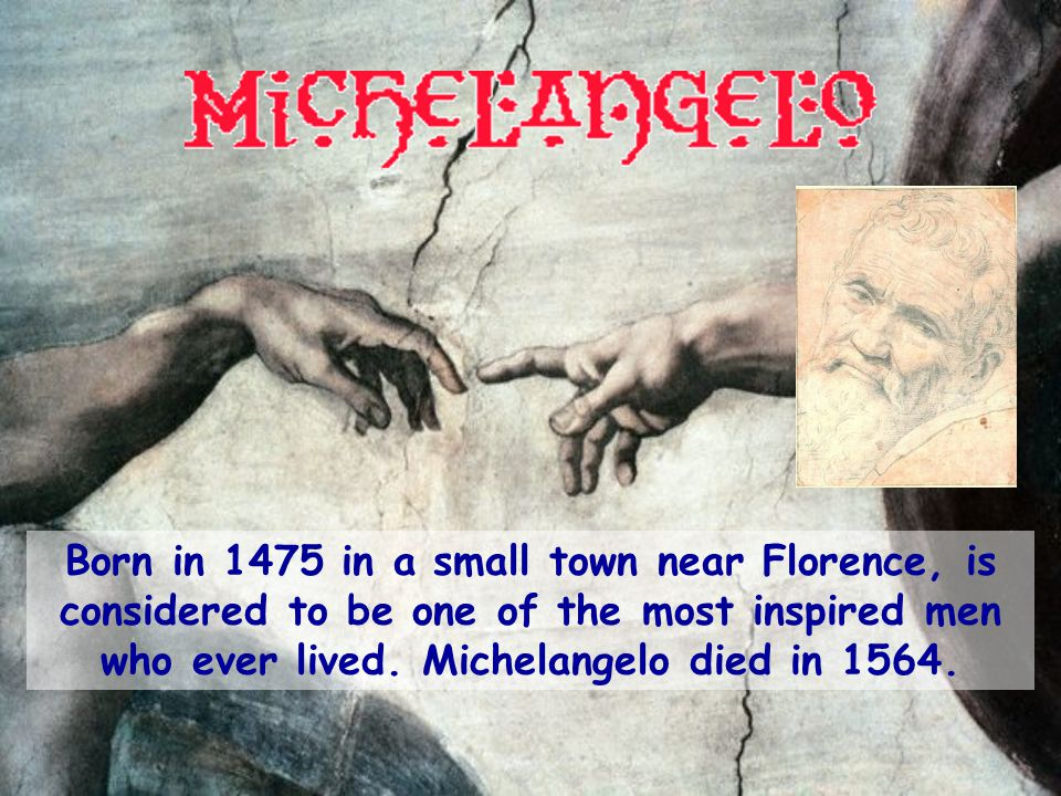 Born in 1475 in a small town near Florence, is considered to be one of the most inspired men who ever lived.