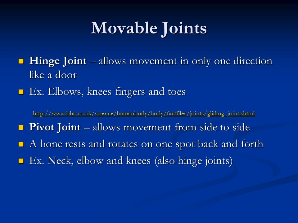 Movable Joints Hinge Joint – allows movement in only one direction like a door. Ex. Elbows, knees fingers and toes.